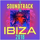 A Soundtrack to Ibiza 2018 by Various Artists