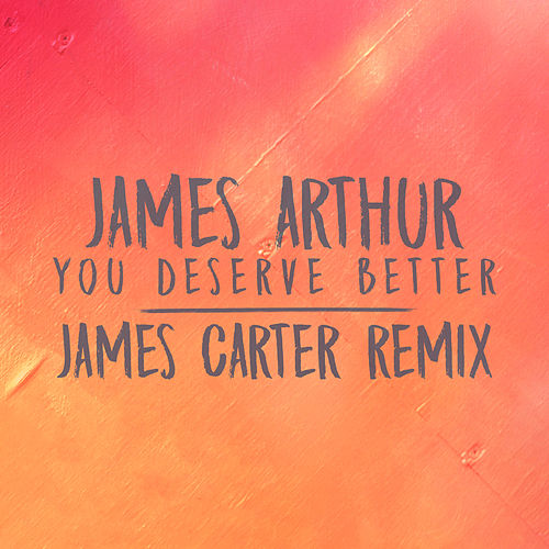 You Deserve Better (James Carter Remix) by James Arthur