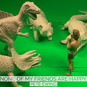None of my friends are happy by Pete Ewing