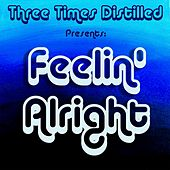 Feelin' Alright by Three Times Distilled