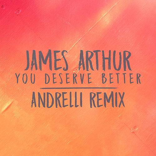 You Deserve Better (Andrelli Remix) by James Arthur