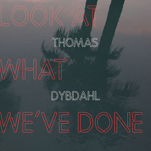 Look At What We've Done by Thomas Dybdahl