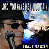 Lord You Gave Me a Mountain by Trade Martin