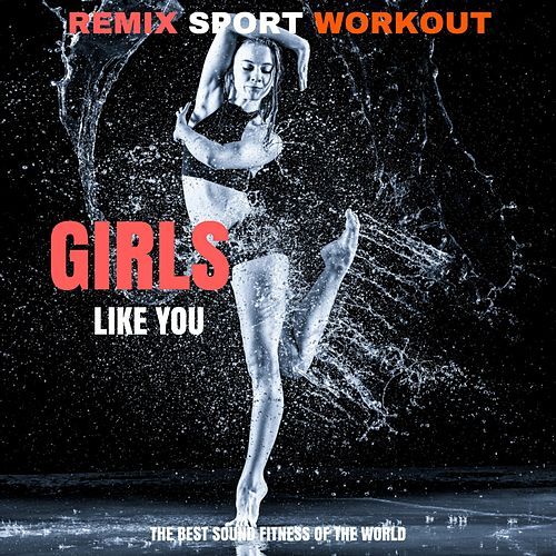 Girls Like You (Electro Mix Workout Fusion) by Remix Sport Workout