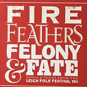 Fire, Feathers, Felony & Fate. Songs & Tunes from the Leigh Folk Festival 2011 by Various Artists