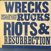 Wrecks Rucks Riots & Resurrection: Songs & Tunes from the Leigh Folk Festival 2012 by Various Artists