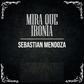 Mira Que Ironía de Sebastian Mendoza