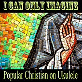 I Can Only Imagine - Popular Christian on Ukulele de The O'Neill Brothers Group