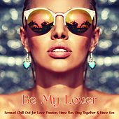 Be My Lover – Sensual Chill Out for Love Passion, Have Fun, Stay Together & Have Sex by Erotic Lounge Buddha Chill Out Music Cafe