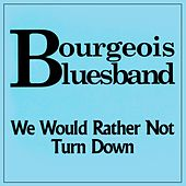 We Would Rather Not Turn Down by Bourgeois Blues Band