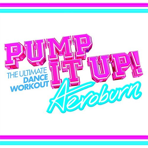 Pump It Up Aeroburn! - Ultimate Dance Workout by Various Artists