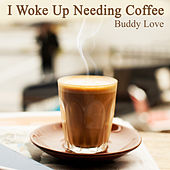 I Woke up Needing Coffee by Buddy Love