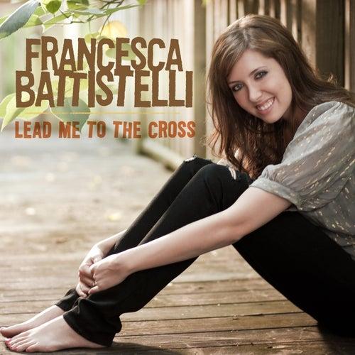 Lead Me To The Cross by Francesca Battistelli