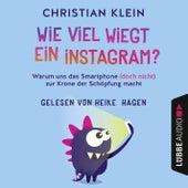 Wie viel wiegt ein Instagram? - Warum uns das Smartphone (doch nicht) zur Krone der Schöpfung macht von Christian Klein