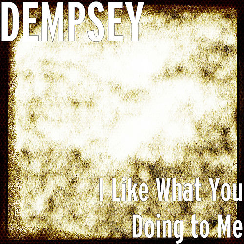 I Like What You Doing to Me by Dempsey