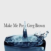 Make Me Pee by Greg Brown