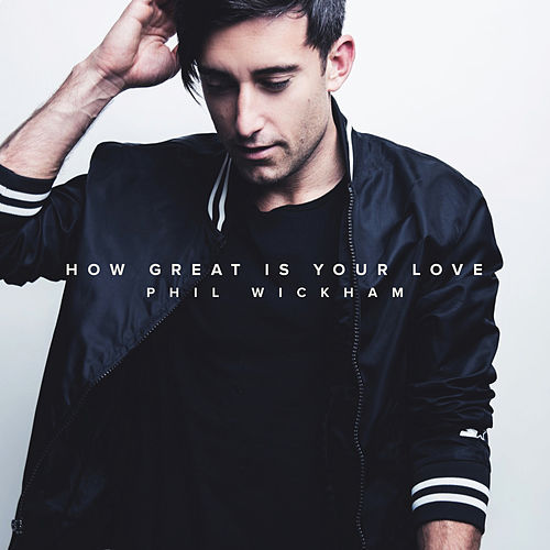 How Great Is Your Love by Phil Wickham