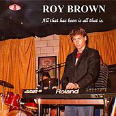 All That Has Been Is All That Is by Roy Brown