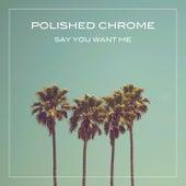 Say You Want Me de Polished Chrome