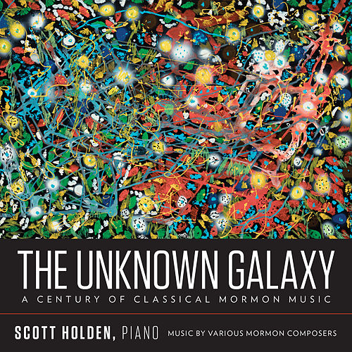 The Unknown Galaxy: A Century of Classical Mormon Music by Scott Holden