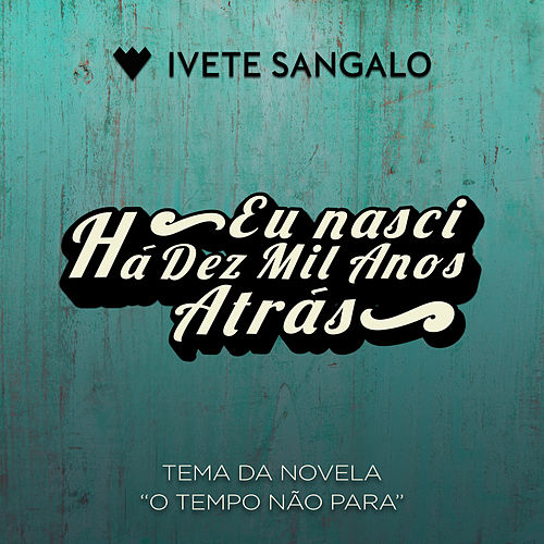 Eu Nasci Há Dez Mil Anos Atrás de Ivete Sangalo