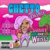 Sorry 4 the Waist 2 by Ghetto Barbie
