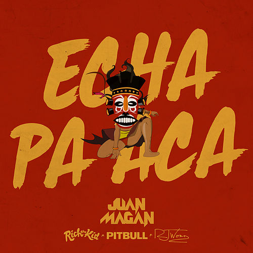 Echa Pa Aca (feat. Pitbull, Rich the Kid & RJ Word) de Juan Magan