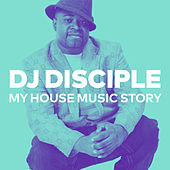 My House Music Story de DJ Disciple