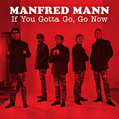 If You Gotta Go, Go Now by Manfred Mann