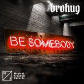 Be Somebody von Brohug