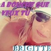 A bouche que veux tu de Brigitte