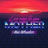Love Songs for Your Mother by Ken Wheeler