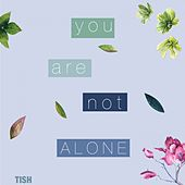 You Are Not Alone by Tish