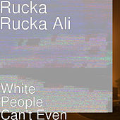White People Can't Even by Rucka Rucka Ali