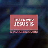 That's Who Jesus Is by People Of The Earth