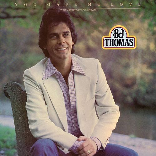 You Gave Me Love [When Nobody Gave Me A Prayer] by B.J. Thomas