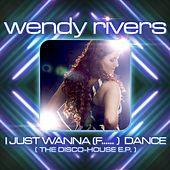 I Just Wanna (F......) Dance (The Disco-House EP) by Wendy Rivers