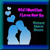 Did I Mention I Love Her So by Richard Melvin Brown