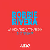 Work Hard Play Harder-The Remixes by Robbie Rivera