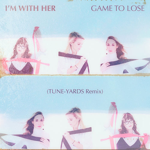 Game To Lose (Tune-Yards Remix) by I'm With Her