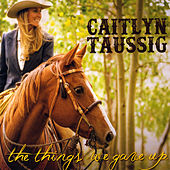 The Things We Gave Up by Caitlyn Taussig