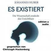 Es existiert (Die Wissenschaft entdeckt das Unsichtbare) von Johannes Huber edition a Hörbücher