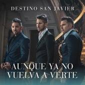 Aunque Ya No Vuelva a Verte by Destino San Javier