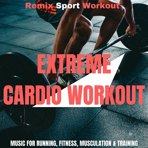 Extreme Cardio Workout (Music for Running, Fitness, Musculation & Training) by Remix Sport Workout