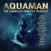 Aquaman - The Complete Fantasy Playlist by Various Artists