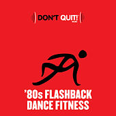 Don't Quit Music: '80s Flashback Dance Fitness (Exercise, Fitness, Workout, Aerobics, Running, Walking, Weight Lifting, Cardio, Weight Loss, Abs) de Various Artists