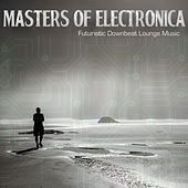 Masters of Electronica - Futuristic Downbeat Lounge Music de Various Artists