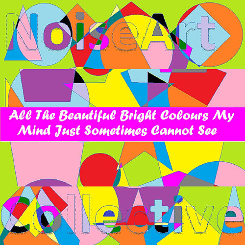 All The Bright Beautiful Colours My Mind Just Sometimes Cannot See by NoiseArt Collective
