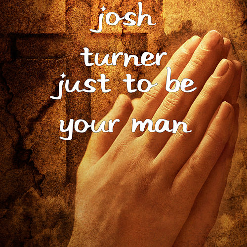 Just to Be Your Man by Josh Turner