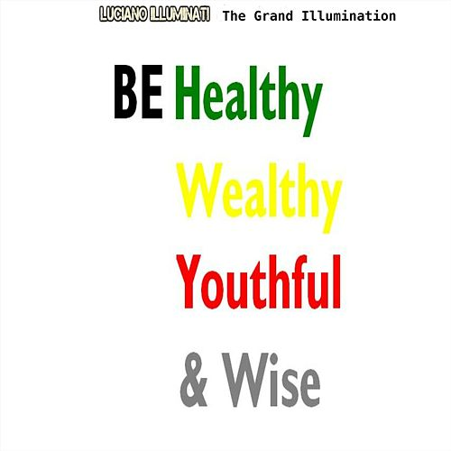 The Grand Illumination: Be Healthy Wealthy Youthful and Wise by Luciano Illuminati
